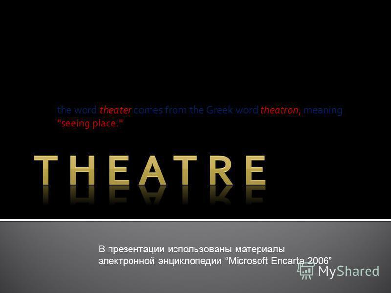 the word theater comes from the Greek word theatron, meaning seeing place. В презентации использованы материалы электронной энциклопедии Microsoft Encarta 2006