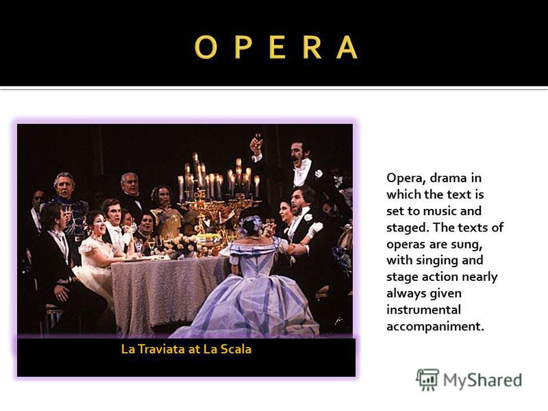 La Traviata at La Scala Opera, drama in which the text is set to music and staged. The texts of operas are sung, with singing and stage action nearly always given instrumental accompaniment.