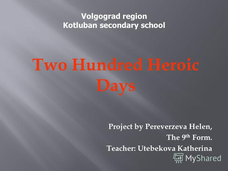 Two Hundred Heroic Days Project by Pereverzeva Helen, The 9 th Form. Teacher: Utebekova Katherina Volgograd region Kotluban secondary school