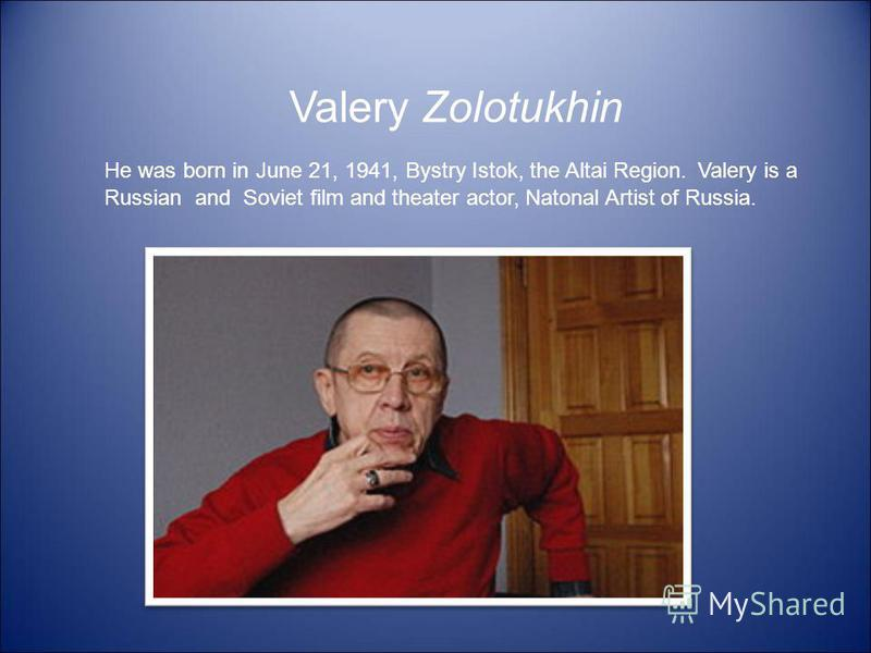Valery Zolotukhin He was born in June 21, 1941, Bystry Istok, the Altai Region. Valery is a Russian and Soviet film and theater actor, Natonal Artist of Russia.