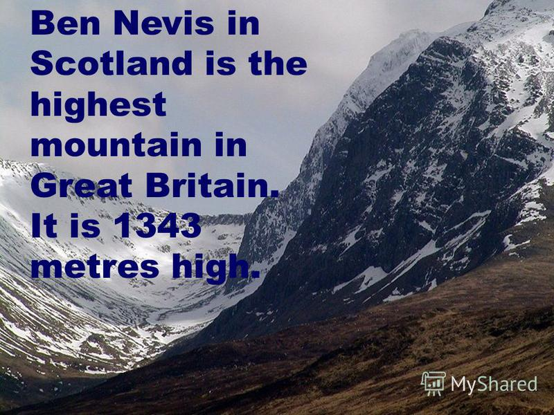Ben Nevis in Scotland is the highest mountain in Great Britain. It is 1343 metres high.
