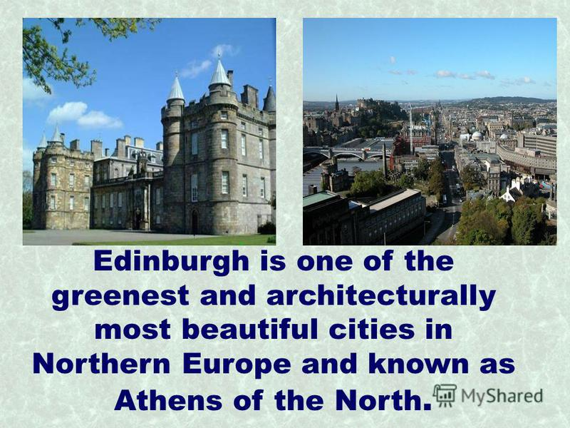 Edinburgh is one of the greenest and architecturally most beautiful cities in Northern Europe and known as Athens of the North.