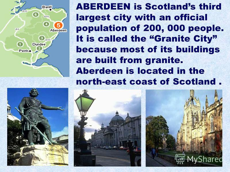 ABERDEEN is Scotlands third largest city with an official population of 200, 000 people. It is called the Granite City because most of its buildings are built from granite. Aberdeen is located in the north-east coast of Scotland.