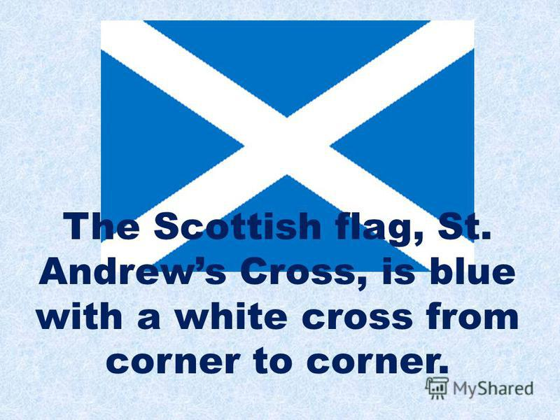 The Scottish flag, St. Andrews Cross, is blue with a white cross from corner to corner.