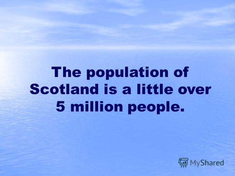 The population of Scotland is a little over 5 million people.