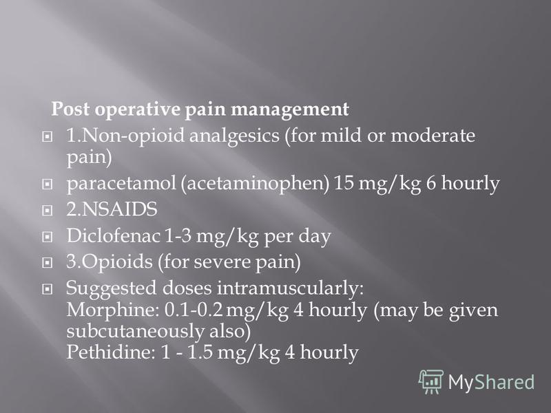 Post operative pain management 1.Non-opioid analgesics (for mild or moderate pain) paracetamol (acetaminophen) 15 mg/kg 6 hourly 2.NSAIDS Diclofenac 1-3 mg/kg per day 3.Opioids (for severe pain) Suggested doses intramuscularly: Morphine: 0.1-0.2 mg/k