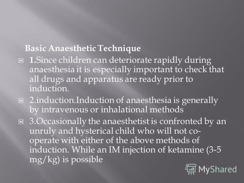 Basic Anaesthetic Technique 1. Since children can deteriorate rapidly during anaesthesia it is especially important to check that all drugs and apparatus are ready prior to induction. 2.induction.Induction of anaesthesia is generally by intravenous o