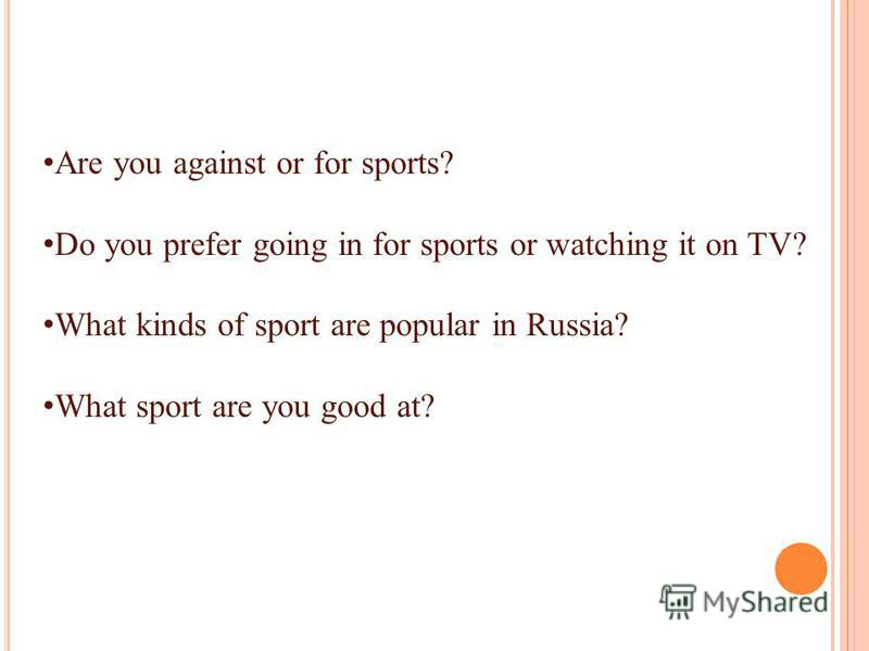 Are you against or for sports? Do you prefer going in for sports or watching it on TV? What kinds of sport are popular in Russia? What sport are you good at?