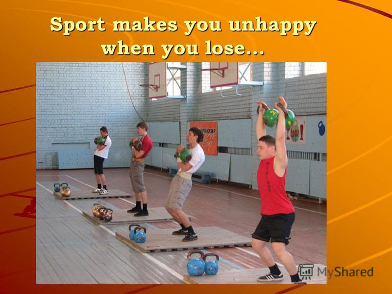 Sport makes you unhappy when you lose…