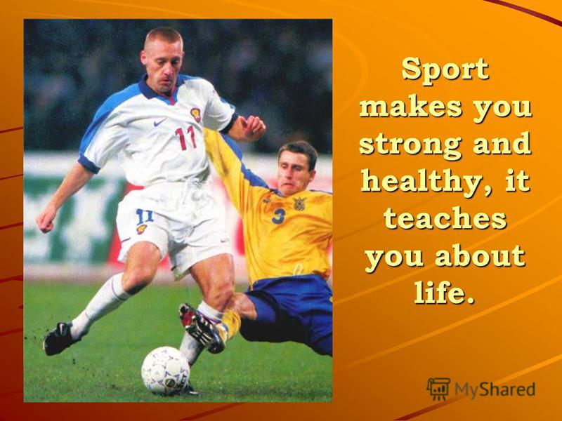 Sport makes you strong and healthy, it teaches you about life.