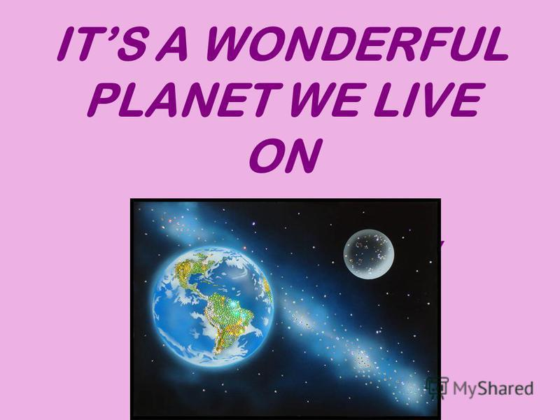 ITS A WONDERFUL PLANET WE LIVE ON Unit 1. Section 1. For the 8 th form students. To the book by M. Z. Biboletova Made by Valentine Ganzikova