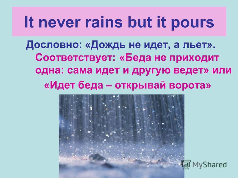 It never rains but it pours Дословно: «Дождь не идет, а льет». Соответствует: «Беда не приходит одна: сама идет и другую ведет» или «Идет беда – открывай ворота»