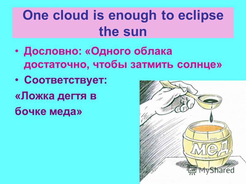 One cloud is enough to eclipse the sun Дословно: «Одного облака достаточно, чтобы затмить солнце» Соответствует: «Ложка дегтя в бочке меда»