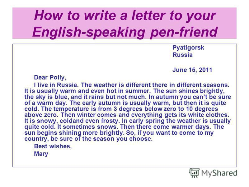 How to write a letter to your English-speaking pen-friend Pyatigorsk Russia June 15, 2011 Dear Polly, I live in Russia. The weather is different there in different seasons. It is usually warm and even hot in summer. The sun shines brightly, the sky i