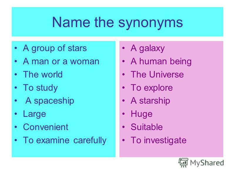 Name the synonyms A group of stars A man or a woman The world To study A spaceship Large Convenient To examine carefully A galaxy A human being The Universe To explore A starship Huge Suitable To investigate