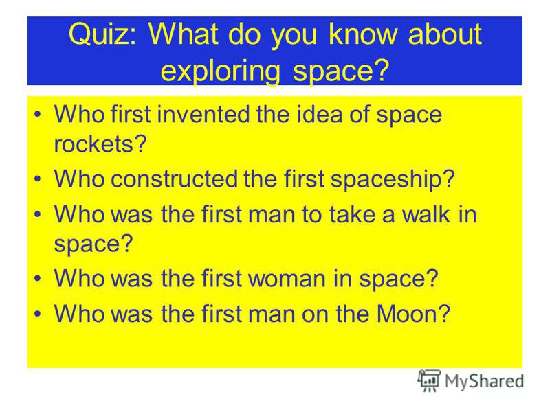 Quiz: What do you know about exploring space? Who first invented the idea of space rockets? Who constructed the first spaceship? Who was the first man to take a walk in space? Who was the first woman in space? Who was the first man on the Moon?