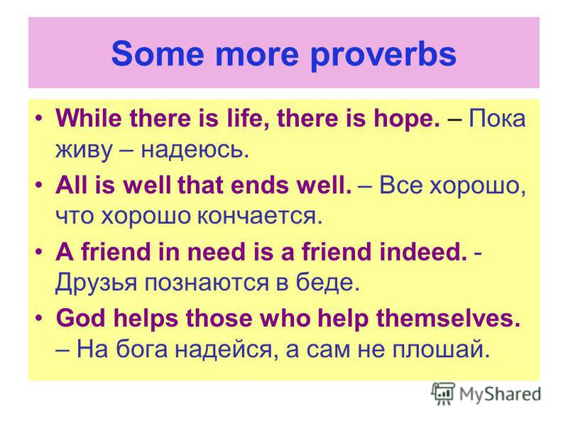 Some more proverbs While there is life, there is hope. – Пока живу – надеюсь. All is well that ends well. – Все хорошо, что хорошо кончается. A friend in need is a friend indeed. - Друзья познаются в беде. God helps those who help themselves. – На бо