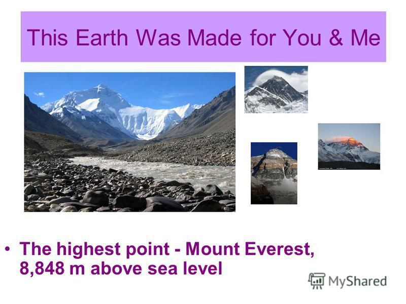 This Earth Was Made for You & Me The highest point - Mount Everest, 8,848 m above sea level