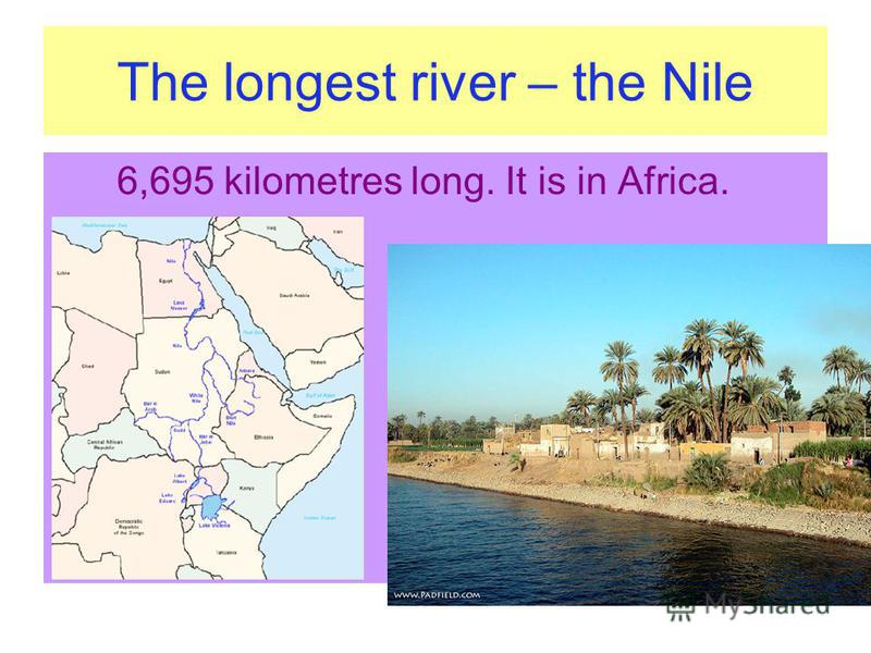 The longest river – the Nile 6,695 kilometres long. It is in Africa.