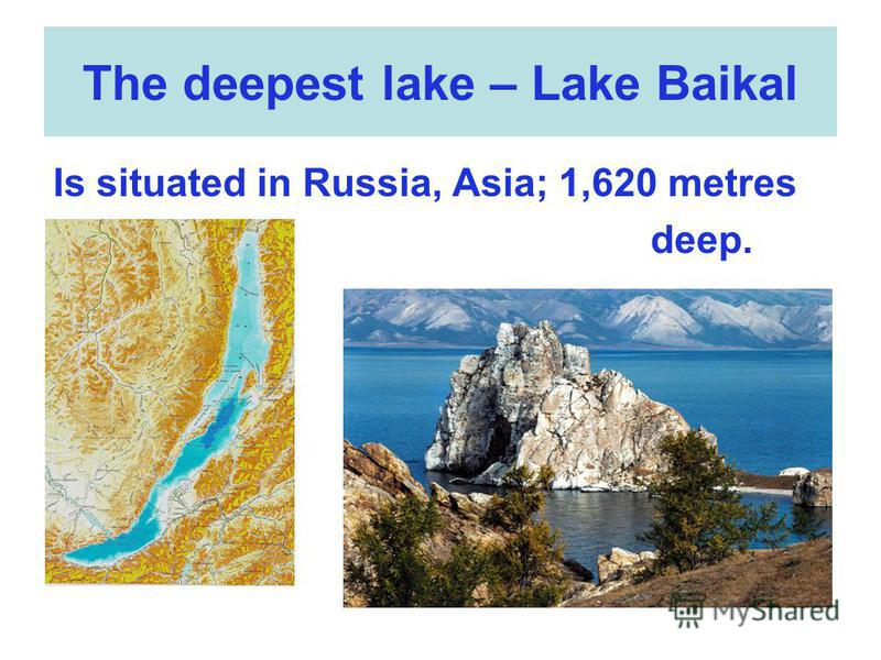 The deepest lake – Lake Baikal Is situated in Russia, Asia; 1,620 metres deep.