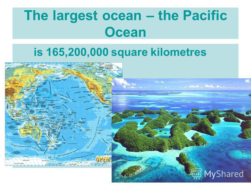 The largest ocean – the Pacific Ocean is 165,200,000 square kilometres