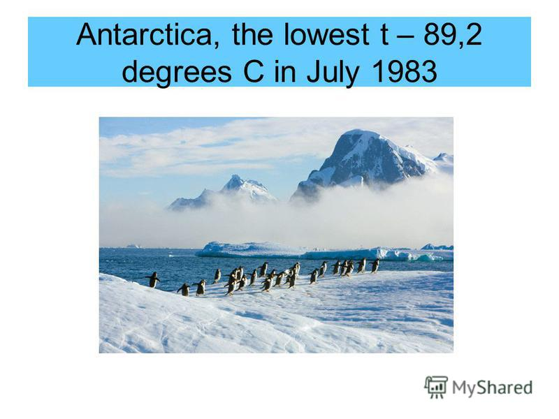 Antarctica, the lowest t – 89,2 degrees C in July 1983
