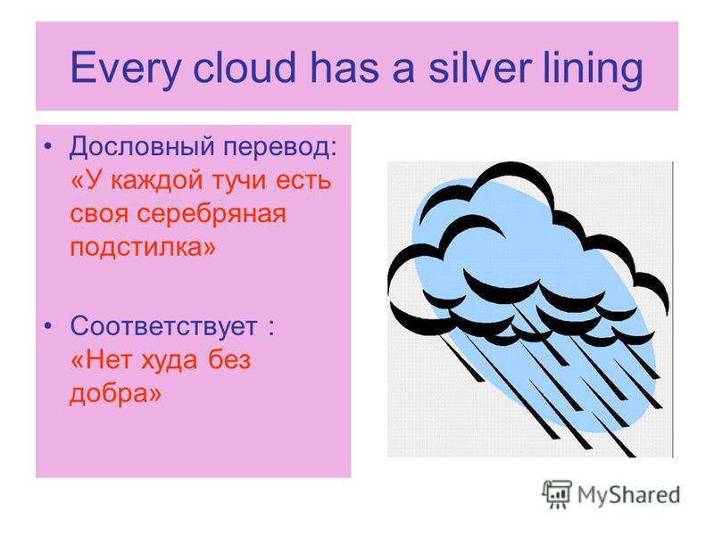 Every cloud has a silver lining Дословный перевод: «У каждой тучи есть своя серебряная подcтилка» Соответствует : «Нет худа без добра»