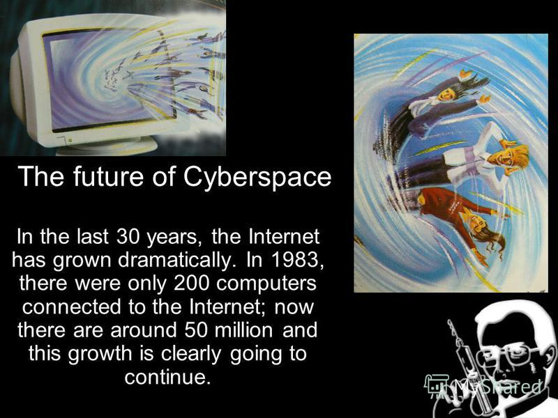 The future of Cyberspace In the last 30 years, the Internet has grown dramatically. In 1983, there were only 200 computers connected to the Internet; now there are around 50 million and this growth is clearly going to continue.