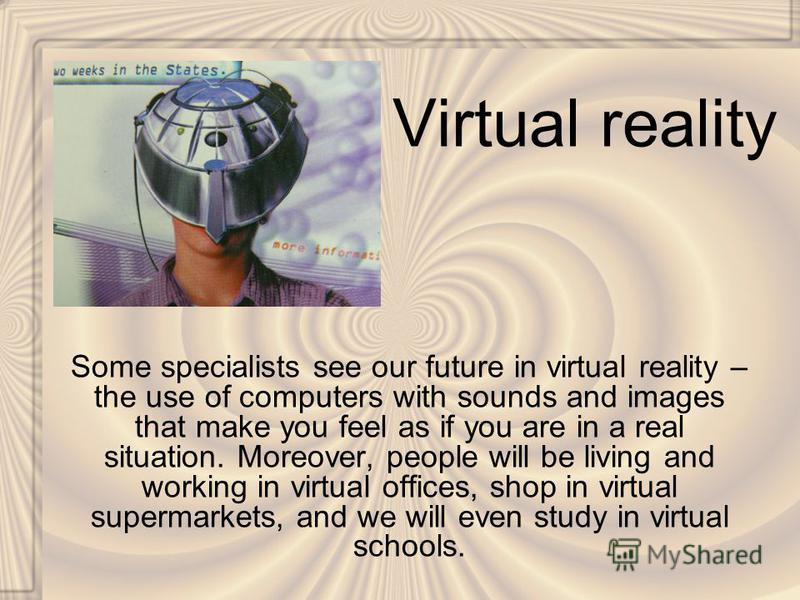 Virtual reality Some specialists see our future in virtual reality – the use of computers with sounds and images that make you feel as if you are in a real situation. Moreover, people will be living and working in virtual offices, shop in virtual sup
