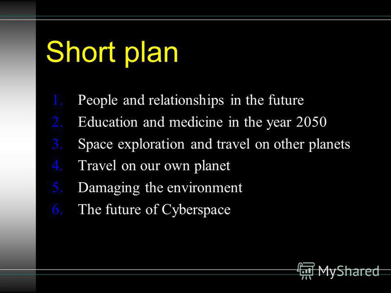 Short plan 1.People and relationships in the future 2.Education and medicine in the year 2050 3.Space exploration and travel on other planets 4.Travel on our own planet 5.Damaging the environment 6.The future of Cyberspace