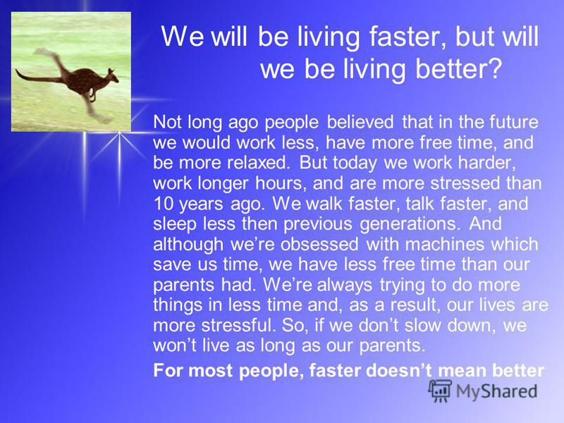 We will be living faster, but will we be living better? Not long ago people believed that in the future we would work less, have more free time, and be more relaxed. But today we work harder, work longer hours, and are more stressed than 10 years ago