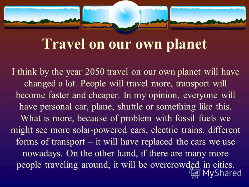 Travel on our own planet I think by the year 2050 travel on our own planet will have changed a lot. People will travel more, transport will become faster and cheaper. In my opinion, everyone will have personal car, plane, shuttle or something like th