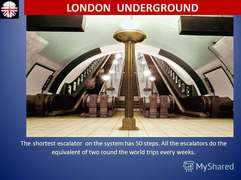 The shortest escalator on the system has 50 steps. All the escalators do the equivalent of two round the world trips every weeks. LONDON UNDERGROUND