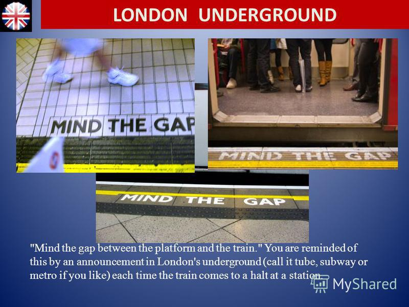 Mind the gap between the platform and the train. You are reminded of this by an announcement in London's underground (call it tube, subway or metro if you like) each time the train comes to a halt at a station. LONDON UNDERGROUND