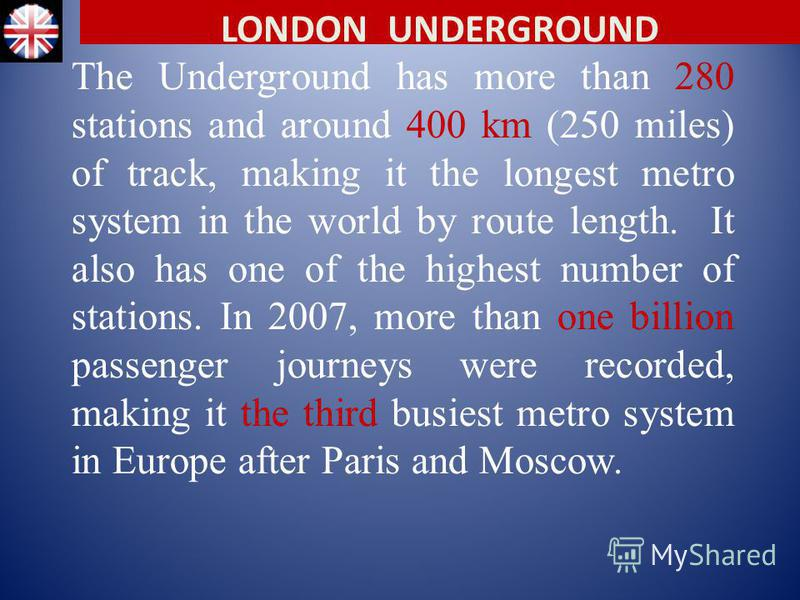 The Underground has more than 280 stations and around 400 km (250 miles) of track, making it the longest metro system in the world by route length. It also has one of the highest number of stations. In 2007, more than one billion passenger journeys w