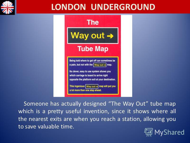 Someone has actually designed The Way Out tube map which is a pretty useful invention, since it shows where all the nearest exits are when you reach a station, allowing you to save valuable time. LONDON UNDERGROUND