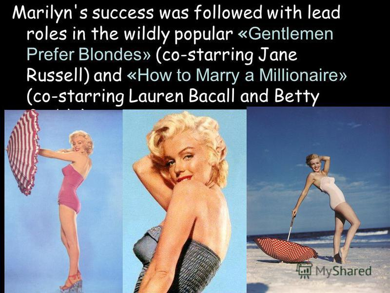 Marilyn's success was followed with lead roles in the wildly popular «Gentlemen Prefer Blondes» (co-starring Jane Russell) and «How to Marry a Millionaire» (co-starring Lauren Bacall and Betty Grable).