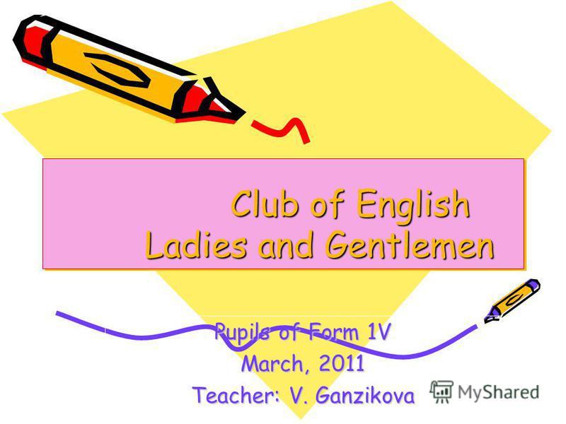 Club of English Ladies and Gentlemen Club of English Ladies and Gentlemen Pupils of Form 1V March, 2011 Teacher: V. Ganzikova