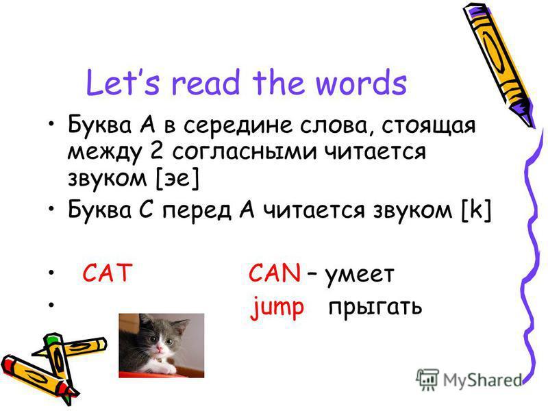 Lets read the words Буква А в середине слова, стоящая между 2 согласными читается звуком [ее] Буква С перед А читается звуком [k] CAT CAN – умеет jump прыгать