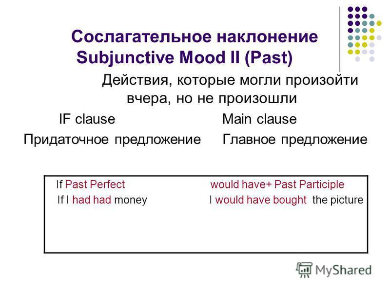 Сослагательное наклонение Subjunctive Mood II (Past) Действия, которые могли произойти вчера, но не произошли IF clause Main clause Придаточное предложение Главное предложение If Past Perfect would have+ Past Participle If I had had money I would hav