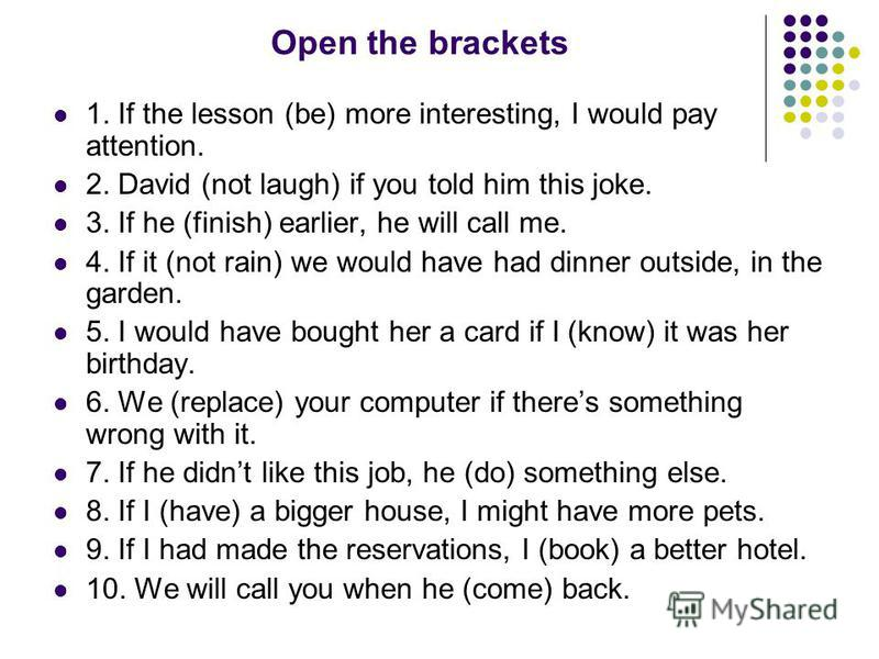 Open the brackets 1. If the lesson (be) more interesting, I would pay attention. 2. David (not laugh) if you told him this joke. 3. If he (finish) earlier, he will call me. 4. If it (not rain) we would have had dinner outside, in the garden. 5. I wou