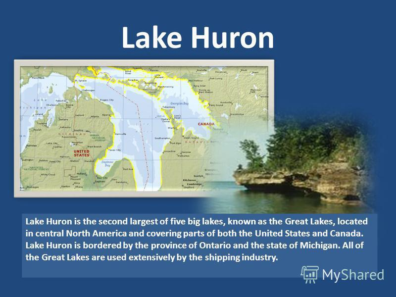 Lake Huron Lake Huron is the second largest of five big lakes, known as the Great Lakes, located in central North America and covering parts of both the United States and Canada. Lake Huron is bordered by the province of Ontario and the state of Mich