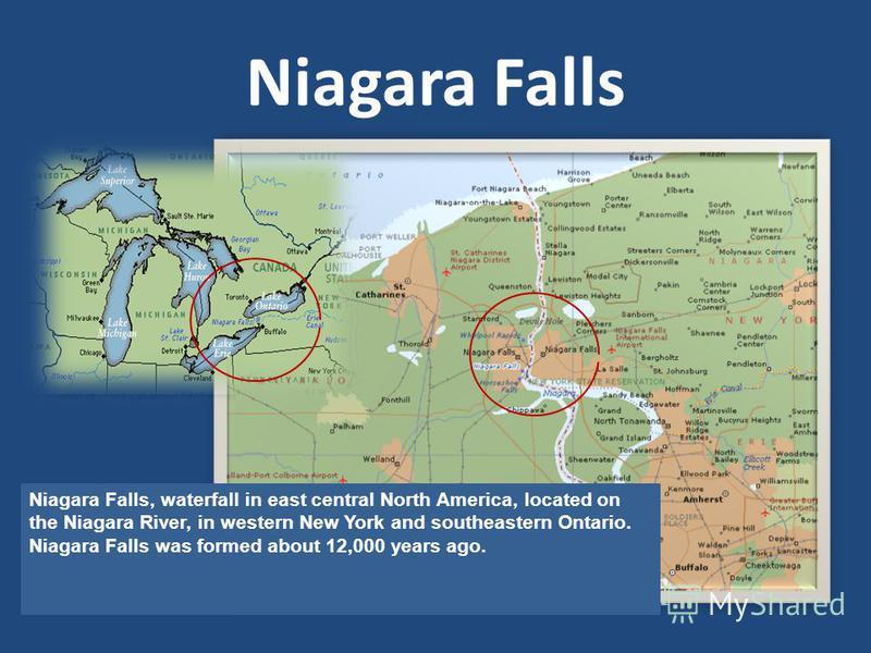 Niagara Falls Niagara Falls, waterfall in east central North America, located on the Niagara River, in western New York and southeastern Ontario. Niagara Falls was formed about 12,000 years ago.