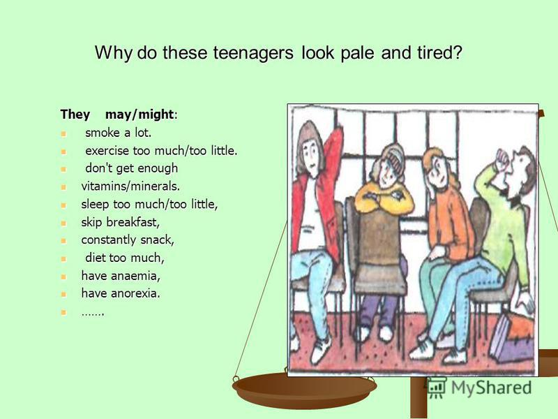 Why do these teenagers look pale and tired? They may/might: smoke a lot. smoke a lot. exercise too much/too little. exercise too much/too little. don't get enough don't get enough vitamins/minerals. vitamins/minerals. sleep too much/too little, sleep