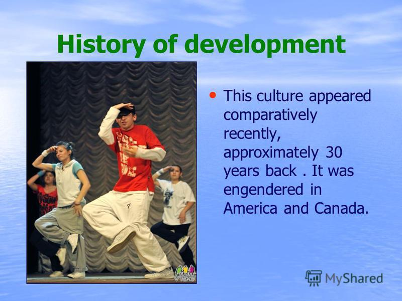 History of development This culture appeared comparatively recently, approximately 30 years back. It was engendered in America and Canada.