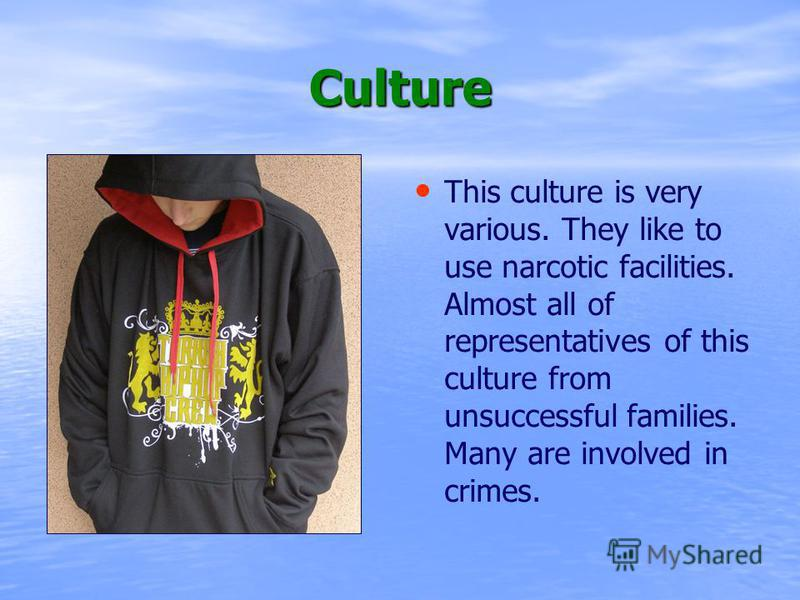 Culture This culture is very various. They like to use narcotic facilities. Almost all of representatives of this culture from unsuccessful families. Many are involved in crimes.