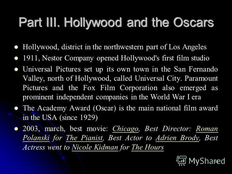 15 Part III. Hollywood and the Oscars Hollywood, district in the northwestern part of Los Angeles 1911, Nestor Company opened Hollywood's first film studio Universal Pictures set up its own town in the San Fernando Valley, north of Hollywood, called