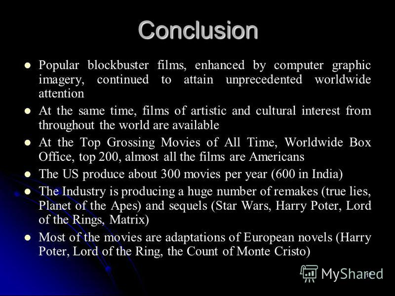 17 Conclusion Popular blockbuster films, enhanced by computer graphic imagery, continued to attain unprecedented worldwide attention At the same time, films of artistic and cultural interest from throughout the world are available At the Top Grossing