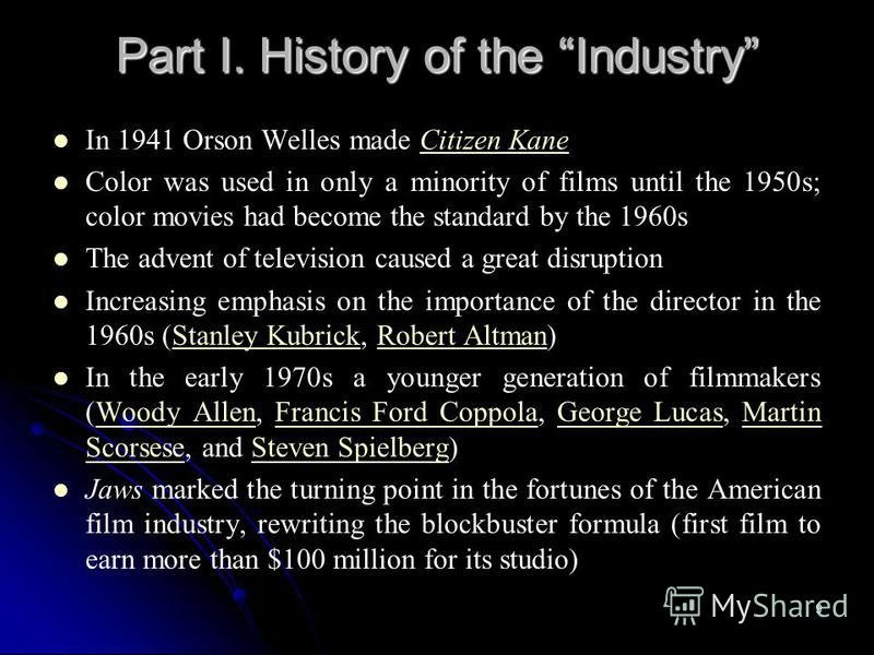 9 Part I. History of the Industry In 1941 Orson Welles made Citizen KaneCitizen Kane Color was used in only a minority of films until the 1950s; color movies had become the standard by the 1960s The advent of television caused a great disruption Incr