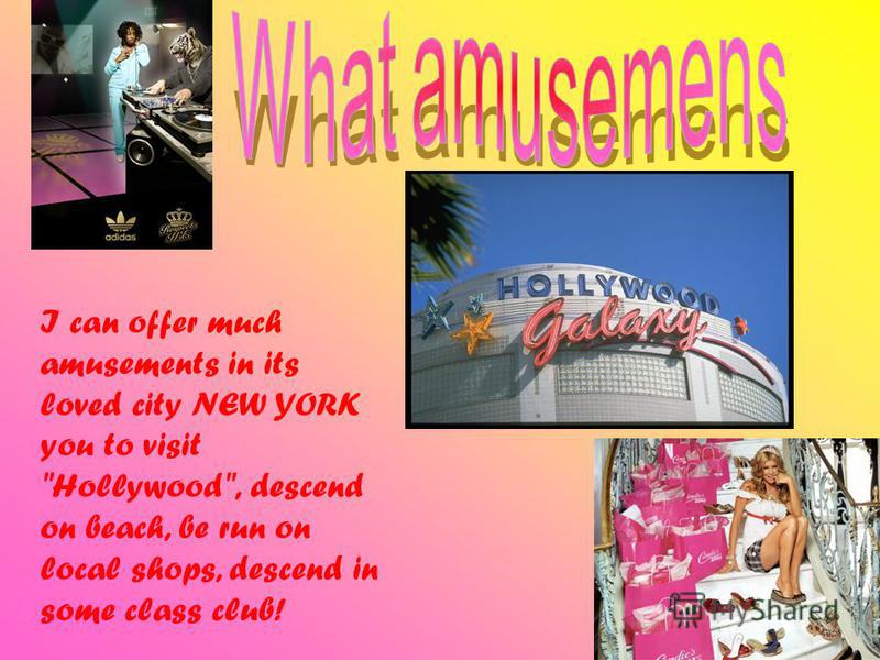 I can offer much amusements in its loved city NEW YORK you to visit Hollywood, descend on beach, be run on local shops, descend in some class club!